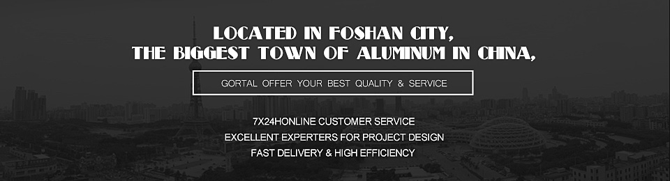 Located in Foshan city, the biggest town of Aluminum in China, Gortal offer your BEST quality & service